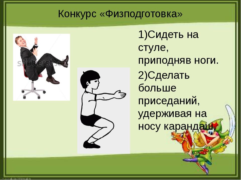 Конкурс «Физподготовка» 1)Сидеть на стуле, приподняв ноги. 2)Сделать больше п...