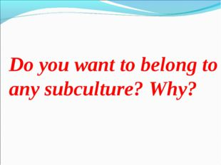 Do you want to belong to any subculture? Why?