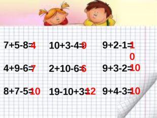 7+5-8= 4+9-6= 8+7-5= 4 7 10 10+3-4= 2+10-6= 19-10+3= 9 6 12 9+2-1= 9+3-2= 9+4