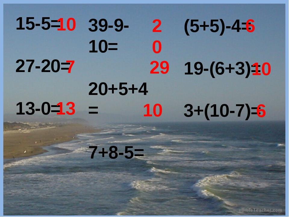 15-5= 27-20= 13-0= 10 7 13 39-9-10= 20+5+4= 7+8-5= 20 29 10 (5+5)-4= 19-(6+3...