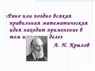 «Рано или поздно всякая правильная математическая идея находит применение в