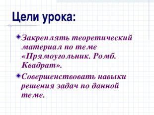 Цели урока: Закреплять теоретический материал по теме «Прямоугольник. Ромб. К