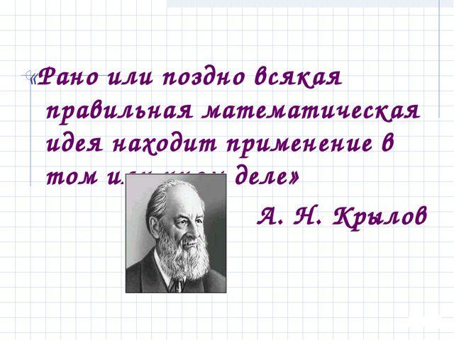 «Рано или поздно всякая правильная математическая идея находит применение в...
