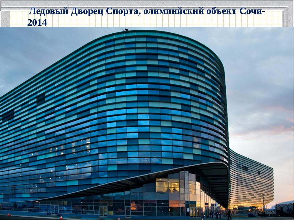 Ледовый Дворец Спорта, олимпийский объект Сочи-2014 .