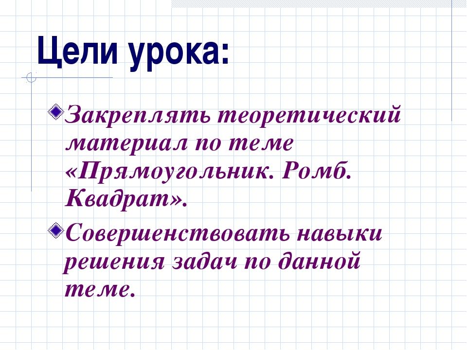 Цели урока: Закреплять теоретический материал по теме «Прямоугольник. Ромб. К...