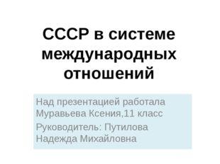CCCР в системе международных отношений Над презентацией работала Муравьева Кс