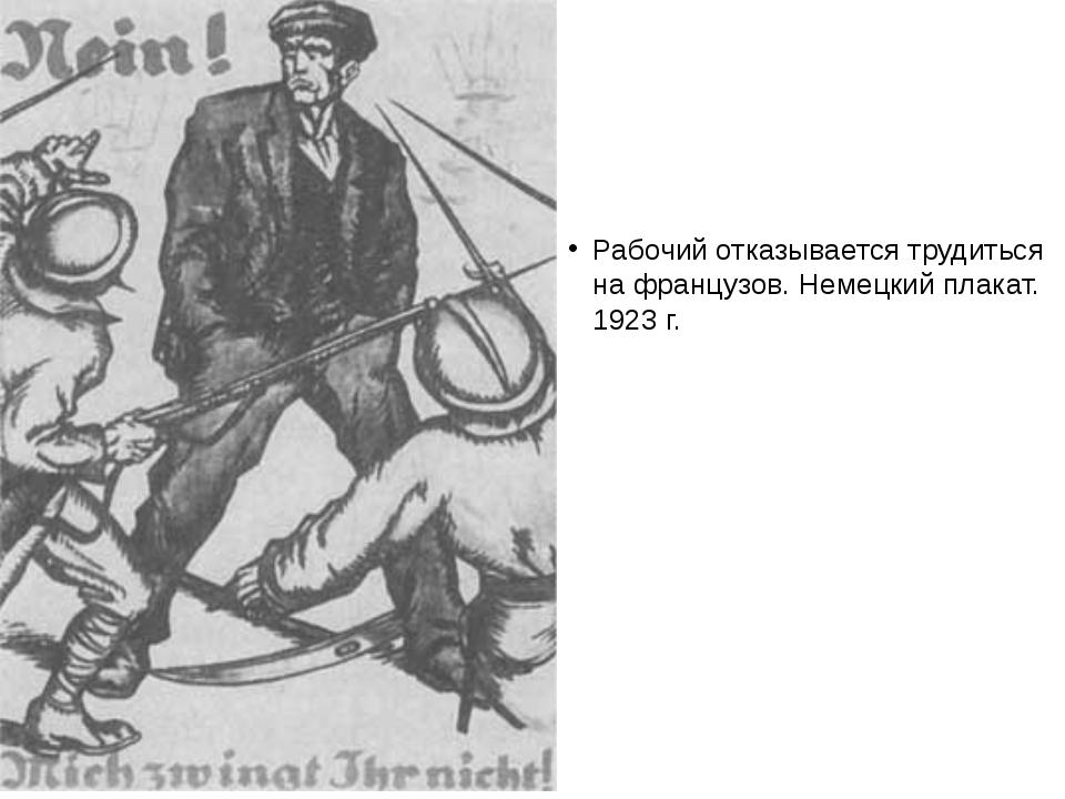 Рабочий отказывается трудиться на французов. Немецкий плакат. 1923 г.