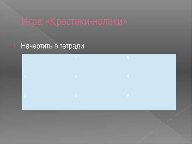 Игра «Крестики-нолики» Начертить в тетради: 1 2 3 4 5 6 7 8 9