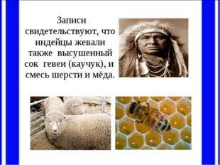 Записи свидетельствуют, что индейцы жевали также высушенный сок гевеи (каучу