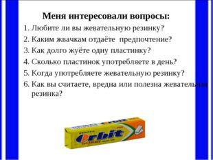 Меня интересовали вопросы: Любите ли вы жевательную резинку? Каким жвачкам о
