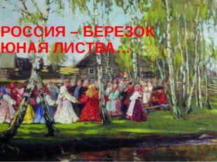 РОССИЯ – БЕРЕЗОК ЮНАЯ ЛИСТВА…