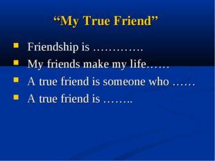 """My True Friend"" Friendship is …………. My friends make my life…… A true friend"