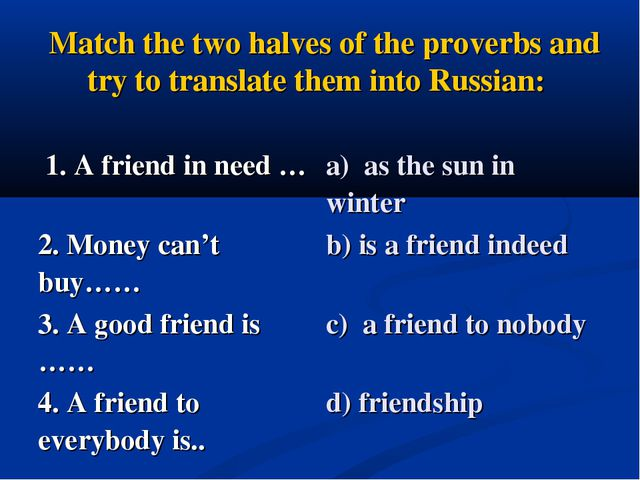 Match the two halves of the proverbs and try to translate them into Russian:...