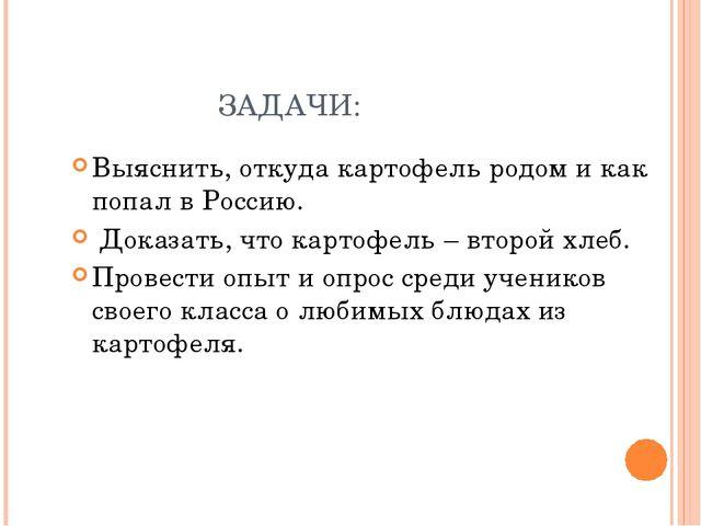 ЗАДАЧИ: Выяснить, откуда картофель родом и как попал в Россию. Доказать, что...
