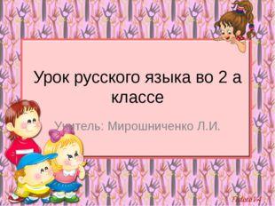 Урок русского языка во 2 а классе Учитель: Мирошниченко Л.И.