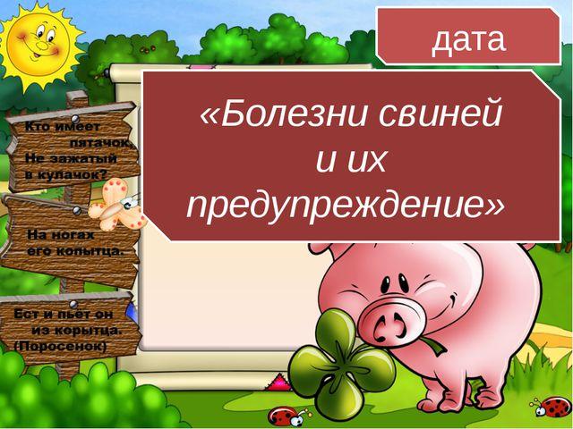 «Болезни свиней и их предупреждение» дата