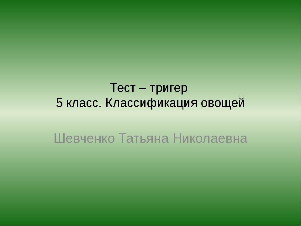 Тест – тригер 5 класс. Классификация овощей Шевченко Татьяна Николаевна
