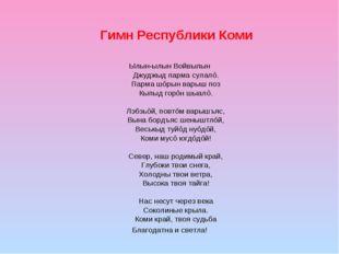 Гимн Республики Коми Ылын-ылын Войвылын Джуджыд парма сулалö. Парма шöрын вар