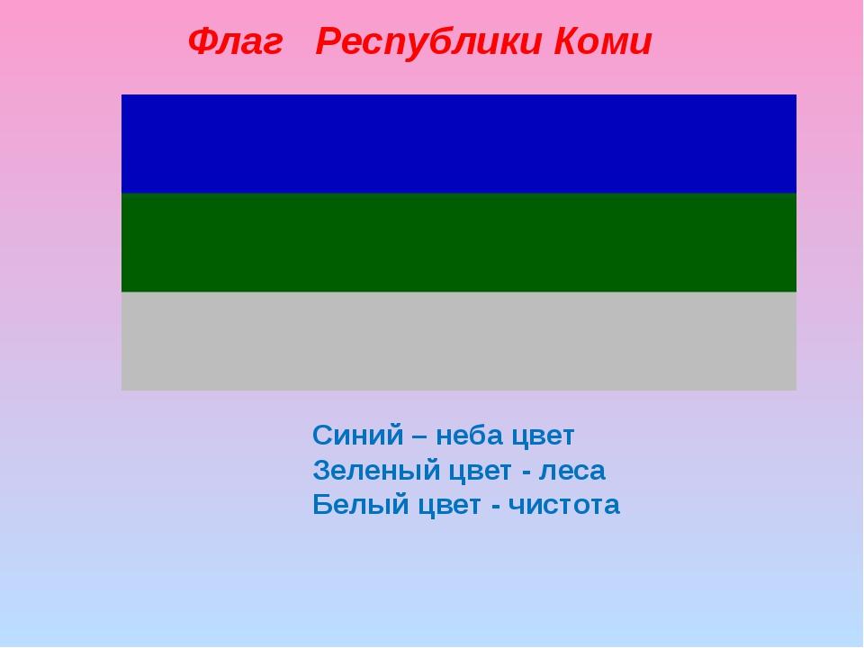 Синий – неба цвет Зеленый цвет - леса Белый цвет - чистота Флаг Республики Коми