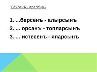Сачсанъ - арарсынь  1. ...берсенъ - алырсынъ 2. ... орсанъ - топларсынъ 3.