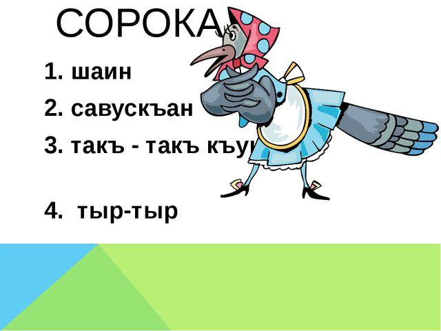 СОРОКА 1. шаин 2. савускъан 3. такъ - такъ къуш 4. тыр-тыр
