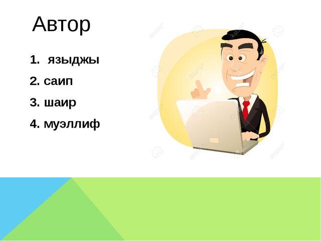 Автор языджы 2. саип 3. шаир 4. муэллиф