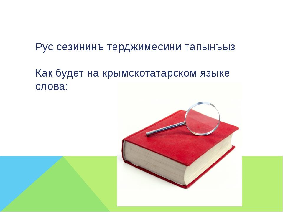Рус сезининъ терджимесини тапынъыз Как будет на крымскотатарском языке слова: