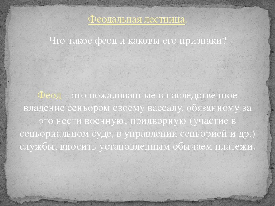 Что такое феод и каковы его признаки? Феод – это пожалованные в наследственно...