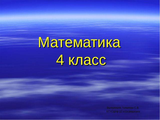 Математика 4 класс  Выполнила Угланова С.В. КГУСШ№ 12 п.Осакаровка