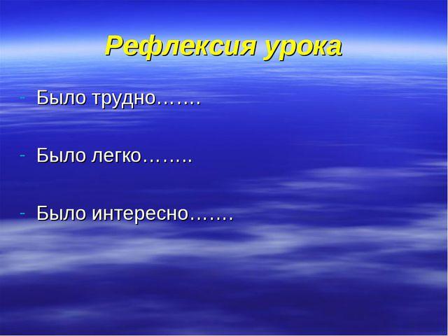Рефлексия урока Было трудно……. Было легко…….. Было интересно…….