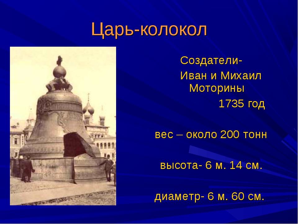 Царь-колокол Создатели- Иван и Михаил Моторины 1735 год вес – около 200 тонн...