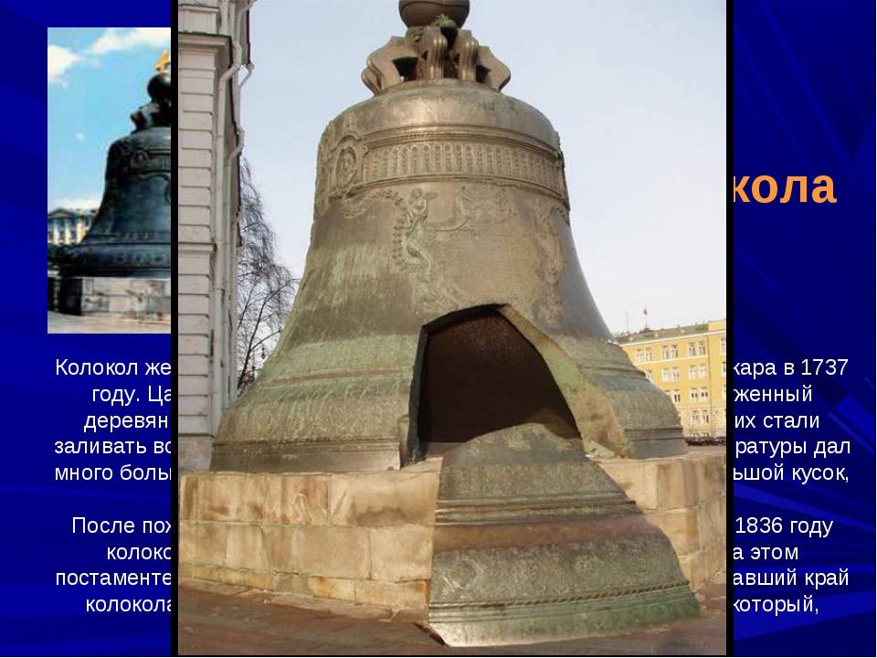 Колокол жестоко пострадал от страшного и опустошительного пожара в 1737 году....