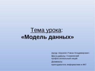 Тема урока: «Модель данных» Автор: Шурупич Роман Владимирович Место работы: Е