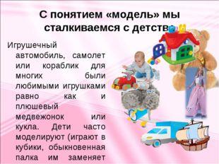 С понятием «модель» мы сталкиваемся с детства Игрушечный автомобиль, самолет