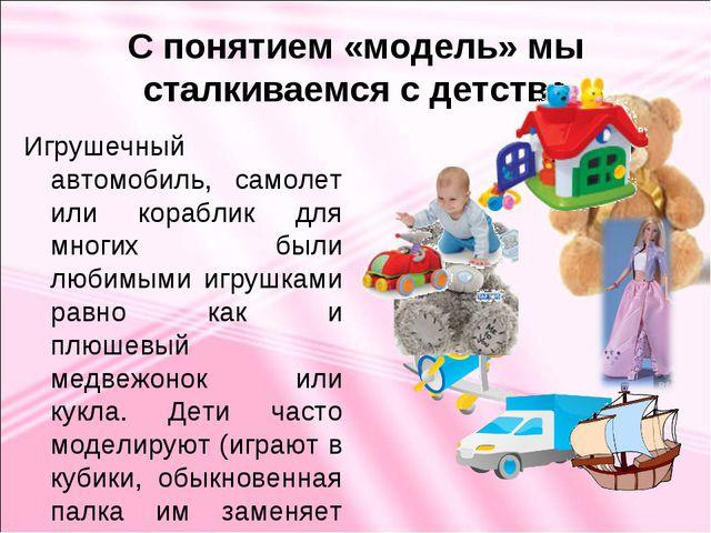 С понятием «модель» мы сталкиваемся с детства Игрушечный автомобиль, самолет...