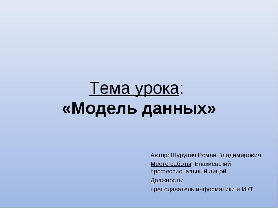 Тема урока: «Модель данных» Автор: Шурупич Роман Владимирович Место работы: Е...