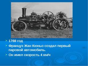 1769 год Француз Жан Кюньо создал первый паровой автомобиль. Он имел скорость