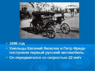 1896 год Умельцы Евгений Яковлев и Петр Фреде построили первый русский автомо