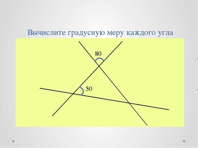 Вычислите градусную меру каждого угла 80⁰ 50⁰