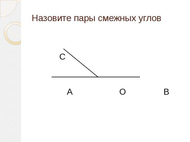 Назовите пары смежных углов А О В С