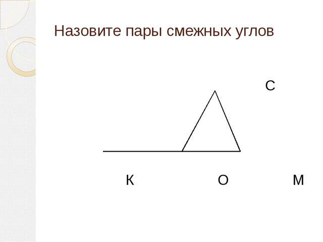 Назовите пары смежных углов С К О М