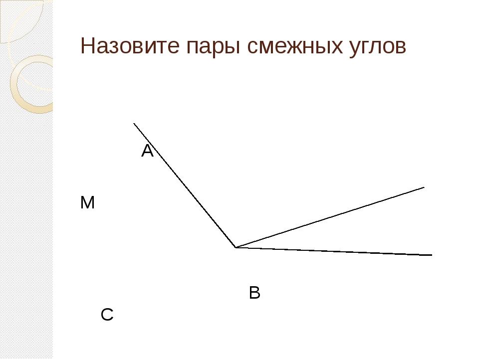 Назовите пары смежных углов А М В С