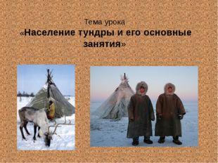 Тема урока «Население тундры и его основные занятия»