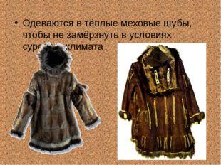 Одеваются в тёплые меховые шубы, чтобы не замёрзнуть в условиях сурового клим