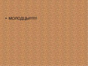 МОЛОДЦЫ!!!!!!!