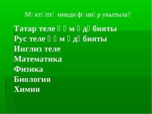 Мәктәптә нинди фәннәр укытыла? Татар теле һәм әдәбияты Рус теле һәм әдәбияты