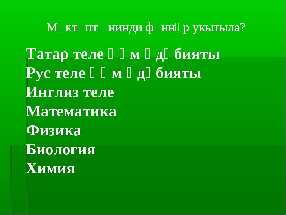 Мәктәптә нинди фәннәр укытыла? Татар теле һәм әдәбияты Рус теле һәм әдәбияты...