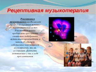 Рецептивная музыкотерапия Рецептивная музыкотерапия предполагает процесс вос