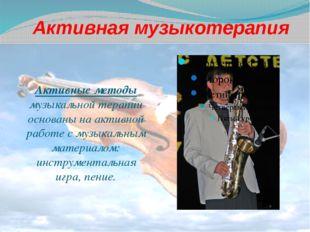 Активная музыкотерапия Активные методы музыкальной терапии основаны на активн