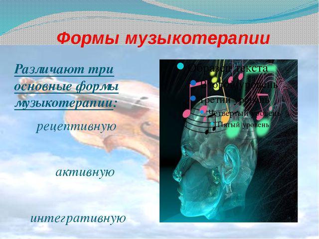 Формы музыкотерапии Различают три основные формы музыкотерапии: рецептивную а...
